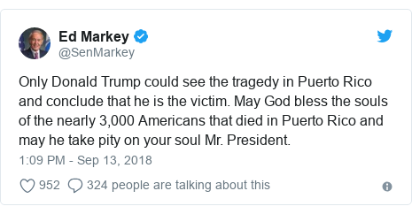 Twitter post by @SenMarkey: Only Donald Trump could see the tragedy in Puerto Rico and conclude that he is the victim. May God bless the souls of the nearly 3,000 Americans that died in Puerto Rico and may he take pity on your soul Mr. President.