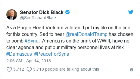 Twitter post by @SenRichardBlack: As a Purple Heart Vietnam veteran, I put my life on the line for this country. Sad to hear @realDonaldTrump has chosen to bomb #Syria.  America is on the brink of WWIII, have no clear agenda and put our military personnel lives at risk. #Damascus  #PeaceForSyria