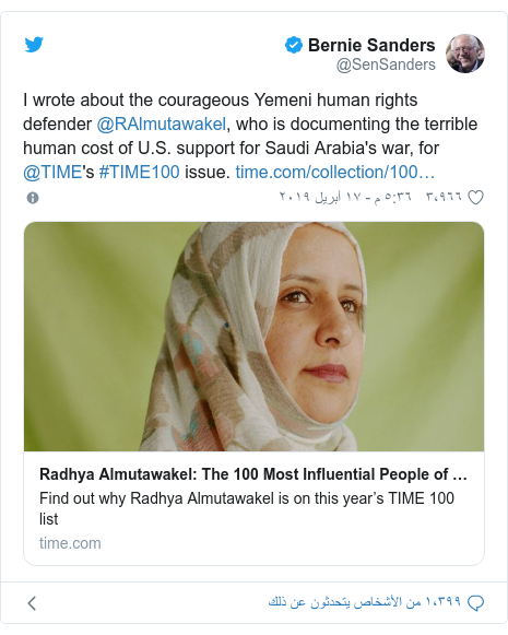 تويتر رسالة بعث بها @SenSanders: I wrote about the courageous Yemeni human rights defender @RAlmutawakel, who is documenting the terrible human cost of U.S. support for Saudi Arabia's war, for @TIME's #TIME100 issue.