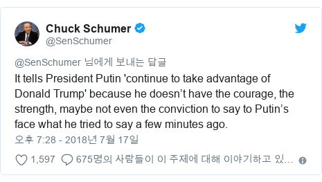 Twitter post by @SenSchumer: It tells President Putin 'continue to take advantage of Donald Trump' because he doesn't have the courage, the strength, maybe not even the conviction to say to Putin's face what he tried to say a few minutes ago.