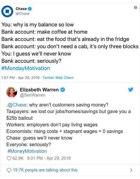 Twitter post by @SenWarren: .@Chase  why aren't customers saving money?Taxpayers  we lost our jobs/homes/savings but gave you a $25b bailoutWorkers  employers don't pay living wagesEconomists  rising costs + stagnant wages = 0 savingsChase  guess we'll never knowEveryone  seriously? #MoneyMotivation