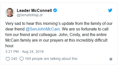 Twitter post by @SenateMajLdr: Very sad to hear this morning's update from the family of our dear friend @SenJohnMcCain. We are so fortunate to call him our friend and colleague. John, Cindy, and the entire McCain family are in our prayers at this incredibly difficult hour.