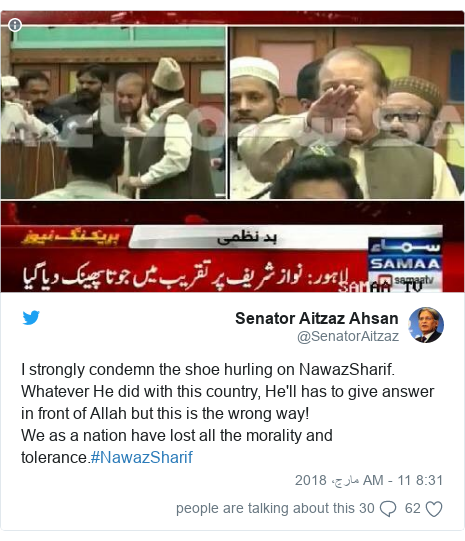 ٹوئٹر پوسٹس @SenatorAitzaz کے حساب سے: I strongly condemn the shoe hurling on NawazSharif. Whatever He did with this country, He'll has to give answer in front of Allah but this is the wrong way!We as a nation have lost all the morality and tolerance.#NawazSharif
