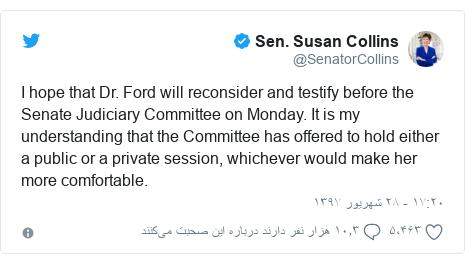 پست توییتر از @SenatorCollins: I hope that Dr. Ford will reconsider and testify before the Senate Judiciary Committee on Monday. It is my understanding that the Committee has offered to hold either a public or a private session, whichever would make her more comfortable.