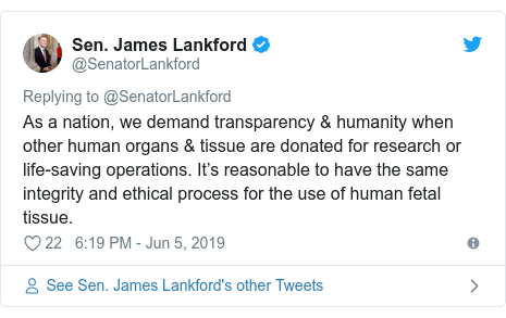 Twitter post by @SenatorLankford: As a nation, we demand transparency & humanity when other human organs & tissue are donated for research or life-saving operations. It's reasonable to have the same integrity and ethical process for the use of human fetal tissue.