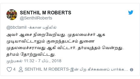டுவிட்டர் இவரது பதிவு @SenthilRoberts: அவர் ஆசை நிறைவேறியது. முதலமைச்சர் ஆக முடியாவிட்டாலும் குறைந்தபட்சம் துணை முதலமைச்சராவது ஆகி விட்டார். தர்மயுத்தம் வென்றது. தர்மம் தோற்றுவிட்டது.