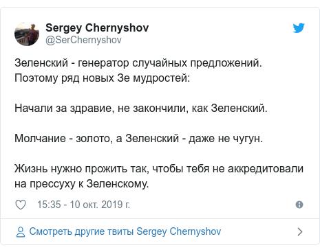 Twitter пост, автор: @SerChernyshov: Зеленский - генератор случайных предложений. Поэтому ряд новых Зе мудростей Начали за здравие, не закончили, как Зеленский.Молчание - золото, а Зеленский - даже не чугун.Жизнь нужно прожить так, чтобы тебя не аккредитовали на прессуху к Зеленскому.