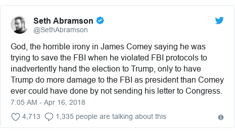 Twitter post by @SethAbramson: God, the horrible irony in James Comey saying he was trying to save the FBI when he violated FBI protocols to inadvertently hand the election to Trump, only to have Trump do more damage to the FBI as president than Comey ever could have done by not sending his letter to Congress.