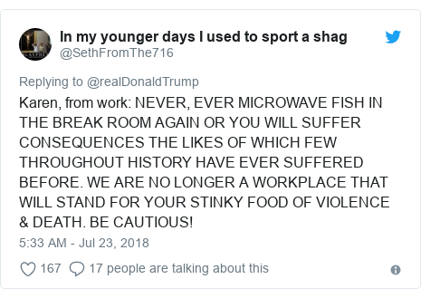 Twitter post by @SethFromThe716: Karen, from work  NEVER, EVER MICROWAVE FISH IN THE BREAK ROOM AGAIN OR YOU WILL SUFFER CONSEQUENCES THE LIKES OF WHICH FEW THROUGHOUT HISTORY HAVE EVER SUFFERED BEFORE. WE ARE NO LONGER A WORKPLACE THAT WILL STAND FOR YOUR STINKY FOOD OF VIOLENCE & DEATH. BE CAUTIOUS!