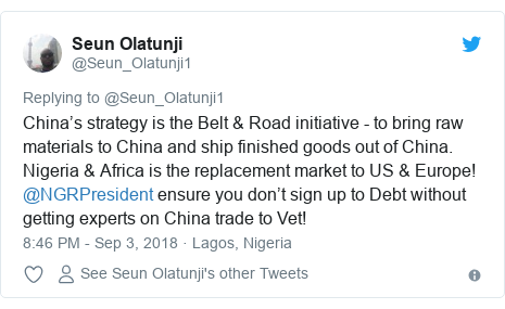 Twitter post by @Seun_Olatunji1: China's strategy is the Belt & Road initiative - to bring raw materials to China and ship finished goods out of China. Nigeria & Africa is the replacement market to US & Europe! @NGRPresident ensure you don't sign up to Debt without getting experts on China trade to Vet!