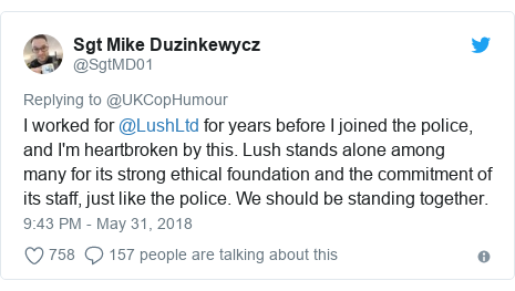Twitter post by @SgtMD01: I worked for @LushLtd for years before I joined the police, and I'm heartbroken by this. Lush stands alone among many for its strong ethical foundation and the commitment of its staff, just like the police. We should be standing together.