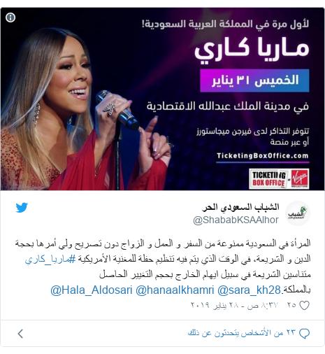 تويتر رسالة بعث بها @ShababKSAAlhor: المرأة في السعودية ممنوعة من السفر و العمل و الزواج دون تصريح ولي أمرها بحجة الدين و الشريعة، في الوقت الذي يتم فيه تنظيم حفلة للمغنية الأمريكية #ماريا_كاري متناسين الشريعة في سبيل ايهام الخارج بحجم التغيير الحاصل بالمملكة.@sara_kh28 @hanaalkhamri @Hala_Aldosari