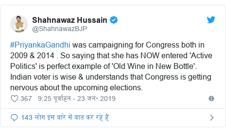 ट्विटर पोस्ट @ShahnawazBJP: #PriyankaGandhi was campaigning for Congress both in 2009 & 2014 . So saying that she has NOW entered 'Active Politics' is perfect example of 'Old Wine in New Bottle'. Indian voter is wise & understands that Congress is getting nervous about the upcoming elections.