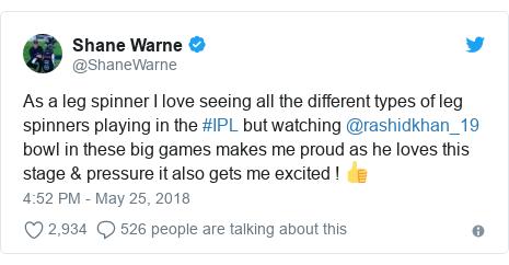 د @ShaneWarne په مټ ټویټر  تبصره : As a leg spinner I love seeing all the different types of leg spinners playing in the #IPL but watching @rashidkhan_19 bowl in these big games makes me proud as he loves this stage & pressure it also gets me excited ! 👍