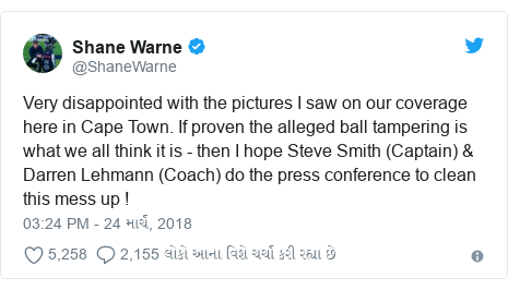 Twitter post by @ShaneWarne: Very disappointed with the pictures I saw on our coverage here in Cape Town. If proven the alleged ball tampering is what we all think it is - then I hope Steve Smith (Captain) & Darren Lehmann (Coach) do the press conference to clean this mess up !