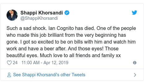 Twitter post by @ShappiKhorsandi: Such a sad shock. Ian Cognito has died. One of the people who made this job brilliant from the very beginning has gone. I got so excited to be on bills with him and watch him work and have a beer after. And those eyes! Those beautiful eyes. Much love to all friends and family xx