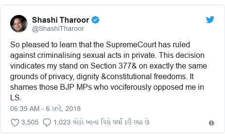 Twitter post by @ShashiTharoor: So pleased to learn that the SupremeCourt has ruled against criminalising sexual acts in private. This decision vindicates my stand on Section 377& on exactly the same grounds of privacy, dignity &constitutional freedoms. It shames those BJP MPs who vociferously opposed me in LS.