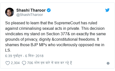 ट्विटर पोस्ट @ShashiTharoor: So pleased to learn that the SupremeCourt has ruled against criminalising sexual acts in private. This decision vindicates my stand on Section 377& on exactly the same grounds of privacy, dignity &constitutional freedoms. It shames those BJP MPs who vociferously opposed me in LS.