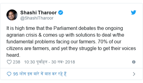 ट्विटर पोस्ट @ShashiTharoor: It is high time that the Parliament debates the ongoing agrarian crisis & comes up with solutions to deal w/the fundamental problems facing our farmers. 70% of our citizens are farmers, and yet they struggle to get their voices heard.