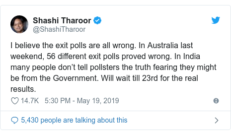 Twitter post by @ShashiTharoor: I believe the exit polls are all wrong. In Australia last weekend, 56 different exit polls proved wrong. In India many people don't tell pollsters the truth fearing they might be from the Government. Will wait till 23rd for the real results.