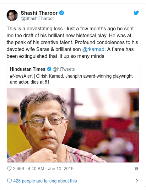 Twitter post by @ShashiTharoor: This is a devastating loss. Just a few months ago he sent me the draft of his brilliant new historical play. He was at the peak of his creative talent. Profound condolences to his devoted wife Saras & brilliant son @rkarnad. A flame has been extinguished that lit up so many minds