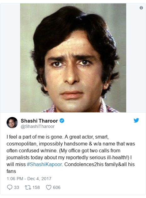 Twitter post by @ShashiTharoor: I feel a part of me is gone. A great actor, smart, cosmopolitan, impossibly handsome & w/a name that was often confused w/mine. (My office got two calls from journalists today about my reportedly serious ill-health!) I will miss #ShashiKapoor. Condolences2his family&all his fans