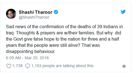 Twitter post by @ShashiTharoor: Sad news of the confirmation of the deaths of 39 Indians in Iraq. Thoughts & prayers are w/their families. But why  did the Govt give false hope to the nation for three and a half years that the people were still alive? That was disappointing behaviour.