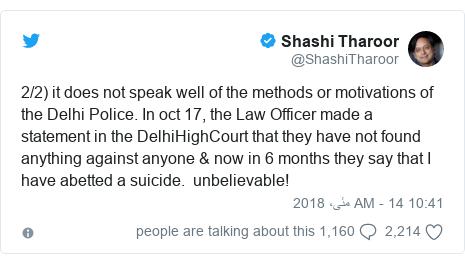 ٹوئٹر پوسٹس @ShashiTharoor کے حساب سے: 2/2) it does not speak well of the methods or motivations of the Delhi Police. In oct 17, the Law Officer made a statement in the DelhiHighCourt that they have not found anything against anyone & now in 6 months they say that I have abetted a suicide.  unbelievable!