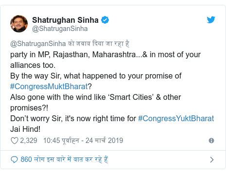 ट्विटर पोस्ट @ShatruganSinha: party in MP, Rajasthan, Maharashtra...& in most of your alliances too. By the way Sir, what happened to your promise of #CongressMuktBharat? Also gone with the wind like 'Smart Cities' & other promises?! Don't worry Sir, it's now right time for #CongressYuktBharat Jai Hind!