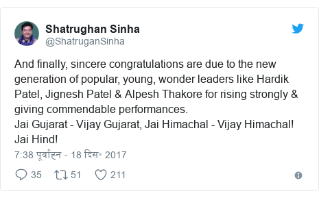 ट्विटर पोस्ट @ShatruganSinha: And finally, sincere congratulations are due to the new generation of popular, young, wonder leaders like Hardik Patel, Jignesh Patel & Alpesh Thakore for rising strongly & giving commendable performances. Jai Gujarat - Vijay Gujarat, Jai Himachal - Vijay Himachal! Jai Hind!