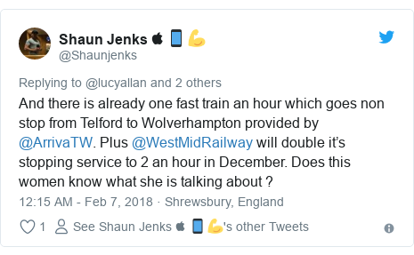 Twitter post by @Shaunjenks: And there is already one fast train an hour which goes non stop from Telford to Wolverhampton provided by @ArrivaTW. Plus @WestMidRailway will double it's stopping service to 2 an hour in December. Does this women know what she is talking about ?