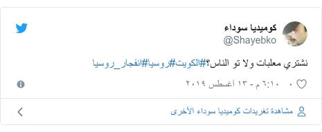 تويتر رسالة بعث بها @Shayebko: نشتري معلبات ولا تو الناس؟#الكويت#روسيا#انفجار_روسيا