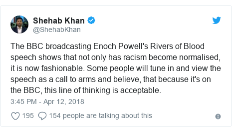 Twitter post by @ShehabKhan: The BBC broadcasting Enoch Powell's Rivers of Blood speech shows that not only has racism become normalised, it is now fashionable. Some people will tune in and view the speech as a call to arms and believe, that because it's on the BBC, this line of thinking is acceptable.