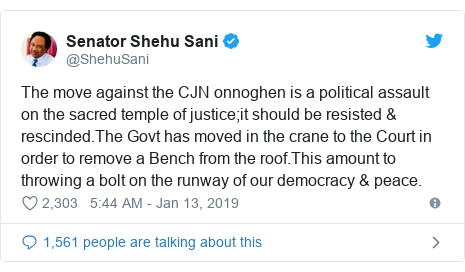 Twitter post by @ShehuSani: The move against the CJN onnoghen is a political assault on the sacred temple of justice;it should be resisted & rescinded.The Govt has moved in the crane to the Court in order to remove a Bench from the roof.This amount to throwing a bolt on the runway of our democracy & peace.