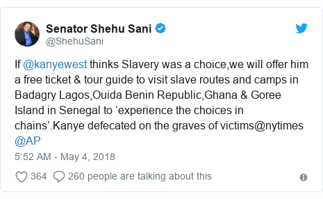 Twitter post by @ShehuSani: If @kanyewest thinks Slavery was a choice,we will offer him a free ticket & tour guide to visit slave routes and camps in Badagry Lagos,Ouida Benin Republic,Ghana & Goree Island in Senegal to 'experience the choices in chains'.Kanye defecated on the graves of victims@nytimes @AP