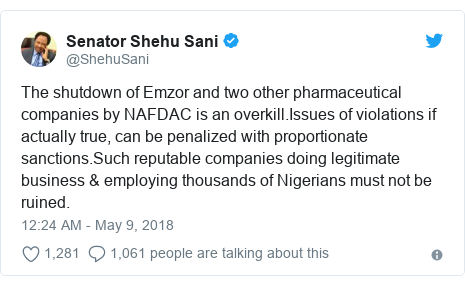 Twitter post by @ShehuSani: The shutdown of Emzor and two other pharmaceutical companies by NAFDAC is an overkill.Issues of violations if actually true, can be penalized with proportionate sanctions.Such reputable companies doing legitimate business & employing thousands of Nigerians must not be ruined.