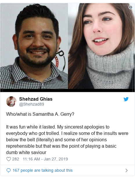 د @Shehzad89 په مټ ټویټر  تبصره : Who/what is Samantha A. Gerry? It was fun while it lasted. My sincerest apologies to everybody who got trolled. I realize some of the insults were below the belt (literally) and some of her opinions reprehensible but that was the point of playing a basic dumb white saviour
