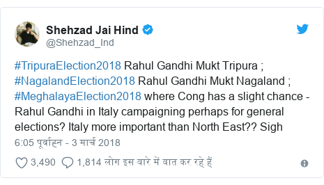 ट्विटर पोस्ट @Shehzad_Ind: #TripuraElection2018 Rahul Gandhi Mukt Tripura ; #NagalandElection2018 Rahul Gandhi Mukt Nagaland ; #MeghalayaElection2018 where Cong has a slight chance - Rahul Gandhi in Italy campaigning perhaps for general elections? Italy more important than North East?? Sigh