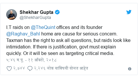 Twitter post by @ShekharGupta: I.T raids on @TheQuint offices and its founder @Raghav_Bahl home are cause for serious concern. Taxman has the right to ask all questions, but raids look like intimidation. If there is justification, govt must explain quickly. Or it will be seen as targeting critical media.