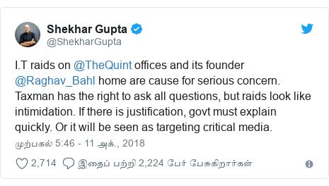 டுவிட்டர் இவரது பதிவு @ShekharGupta: I.T raids on @TheQuint offices and its founder @Raghav_Bahl home are cause for serious concern. Taxman has the right to ask all questions, but raids look like intimidation. If there is justification, govt must explain quickly. Or it will be seen as targeting critical media.
