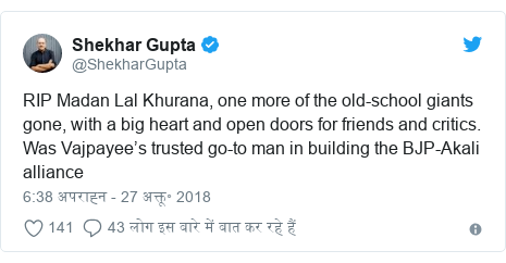 ट्विटर पोस्ट @ShekharGupta: RIP Madan Lal Khurana, one more of the old-school giants gone, with a big heart and open doors for friends and critics. Was Vajpayee's trusted go-to man in building the BJP-Akali alliance