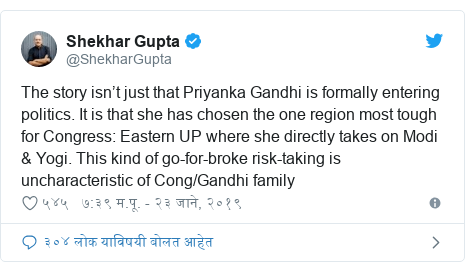 Twitter post by @ShekharGupta: The story isn't just that Priyanka Gandhi is formally entering politics. It is that she has chosen the one region most tough for Congress  Eastern UP where she directly takes on Modi & Yogi. This kind of go-for-broke risk-taking is uncharacteristic of Cong/Gandhi family