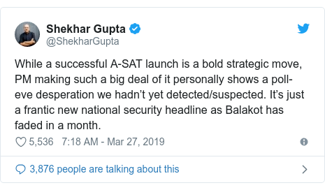 Twitter post by @ShekharGupta: While a successful A-SAT launch is a bold strategic move, PM making such a big deal of it personally shows a poll-eve desperation we hadn't yet detected/suspected. It's just a frantic new national security headline as Balakot has faded in a month.