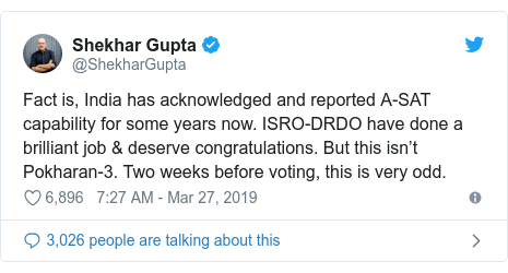 Twitter post by @ShekharGupta: Fact is, India has acknowledged and reported A-SAT capability for some years now. ISRO-DRDO have done a brilliant job & deserve congratulations. But this isn't Pokharan-3. Two weeks before voting, this is very odd.