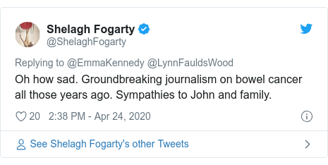 Twitter post by @ShelaghFogarty: Oh how sad. Groundbreaking journalism on bowel cancer all those years ago. Sympathies to John and family.