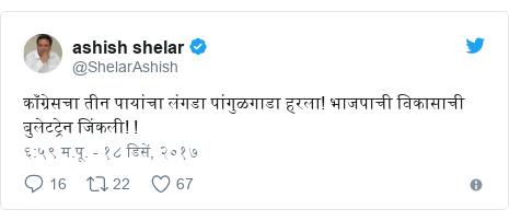 Twitter post by @ShelarAshish: काँग्रेसचा तीन पायांचा लंगडा पांगुळगाडा हरला! भाजपाची विकासाची बुलेटट्रेन जिंकली! !