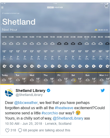 Twitter post by @ShetlandLibrary: Dear @bbcweather, we feel that you have perhaps forgotten about us with all the #heatwave excitement?Could someone send a little #scorchio our way? 😢Yours, in a chilly sort of way, @ShetlandLibrary xxx