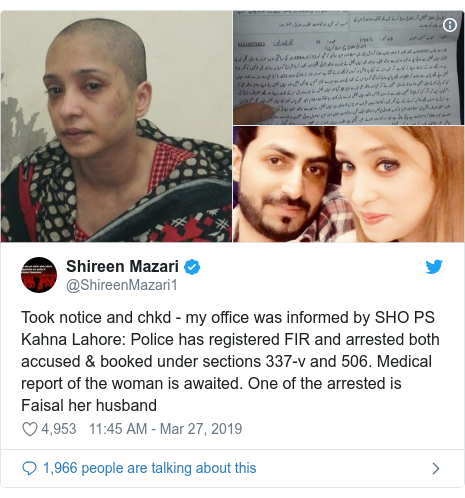 Twitter post by @ShireenMazari1: Took notice and chkd - my office was informed by SHO PS Kahna Lahore  Police has registered FIR and arrested both accused & booked under sections 337-v and 506. Medical report of the woman is awaited. One of the arrested is Faisal her husband