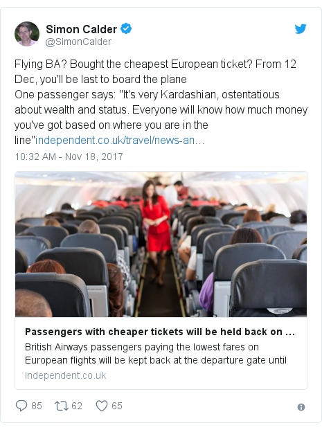 "Twitter post by @SimonCalder: Flying BA? Bought the cheapest European ticket? From 12 Dec, you'll be last to board the planeOne passenger says  ""It's very Kardashian, ostentatious about wealth and status. Everyone will know how much money you've got based on where you are in the line"""