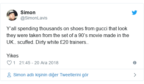 @SimonLavis tarafından yapılan Twitter paylaşımı: Y'all spending thousands on shoes from gucci that look they were taken from the set of a 90's movie made in the UK.. scuffed. Dirty white £20 trainers.. Yikes